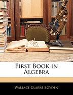 First Book in Algebra - Boyden, Wallace Clarke