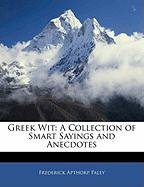 Greek Wit: A Collection of Smart Sayings and Anecdotes - Paley, Frederick Apthorp