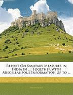 Report on Sanitary Measures in India in ...: Together with Miscellaneous Information Up to ... - Anonymous