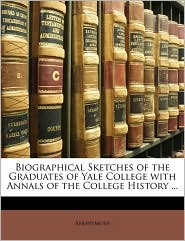 Biographical Sketches of the Graduates of Yale College with Annals of the College History ...