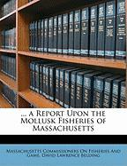 A Report Upon the Mollusk Fisheries of Massachusetts - Fisheries and Game, Massachusetts Commis; Belding, David Lawrence