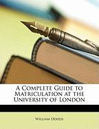 A Complete Guide to Matriculation at the University of London - Dodds, William