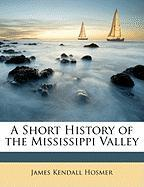 A Short History of the Mississippi Valley - Hosmer, James Kendall