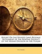 Report on the Revised Land Revenue Settlement of the Rohtak District of the Hissar Division in the Punjab - Purser, W. E.