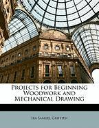 Projects for Beginning Woodwork and Mechanical Drawing - Griffith, Ira Samuel