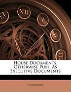 House Documents, Otherwise Publ. as Executive Documents - Anonymous