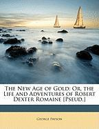 The New Age of Gold: Or, the Life and Adventures of Robert Dexter Romaine [Pseud.] - Payson, George