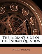 The Indian's Side of the Indian Question - Barrows, William