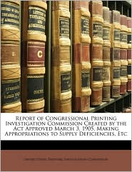 Report of Congressional Printing Investigation Commission Created by the ACT Approved March 3, 1905, Making Appropriations to Supply Deficiencies, Etc