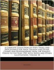 A  Complete Collection of State Trials and Proceedings for High Treason and Other Crimes and Misdemeanors from the Earliest Period to the Year 1783,