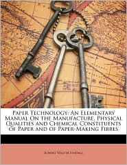 Paper Technology: An Elementary Manual on the Manufacture, Physical Qualities and Chemical Constituents of Paper and of Paper-Making Fib