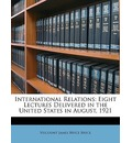 International Relations: Eight Lectures Delivered in the United States in August, 1921