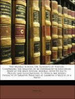 The Madras School: Or, Elements of Tuition: Comprising the Analysis of an Experiment in Education, Made at the Male Asylum, Madras; with Its Facts, Proofs, and Illustrations; to Which Are Added, Extracts of Sermons Preached at Lambeth; a Sk - Bell, Andrew