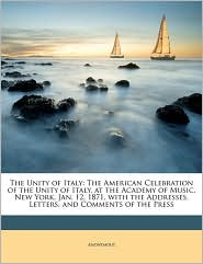 The Unity of Italy: The American Celebration of the Unity of Italy, at the Academy of Music, New York, Jan. 12, 1871, with the Addresses,