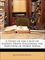 A Study of the Cause of Sudden Death Following the Injection of Horse Serum - Rosenau, Milton Joseph; Anderson, John F.