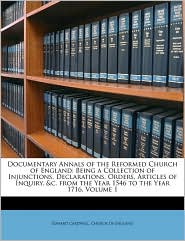 Documentary Annals of the Reformed Church of England: Being a Collection of Injunctions, Declarations, Orders, Articles of Inquiry, &C. from the Year