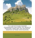 The Law of Claims Against Governments Including the Mode of Adjusting Them and the Procedure Adopted in Their Investigation.