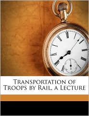 Transportation of Troops by Rail, a Lecture