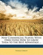 New Commercial Plants: With Directions How to Grow Them to the Best Advantage ... - Christy, Thomas