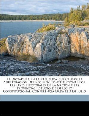 La Dictadura En La Repblica: Sus Causas: La Adulteracin del Rgimen Constitucional Por Las Leyes Electorales de La Nacin y Las Provincias; Estudio d