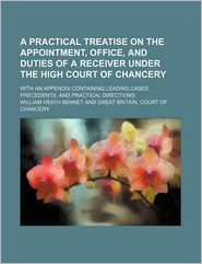 A Practical Treatise on the Appointment, Office, and Duties of a Receiver Under the High Court of Chancery; With an Appendix Containing Leading