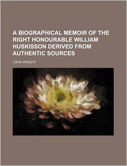 A Biographical Memoir of the Right Honourable William Huskisson Derived from Authentic Sources
