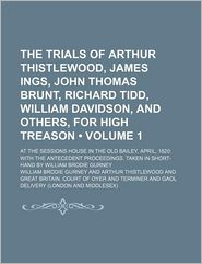 The Trials of Arthur Thistlewood, James Ings, John Thomas Brunt, Richard Tidd, William Davidson, and Others, for High Treason (Volume 1); At