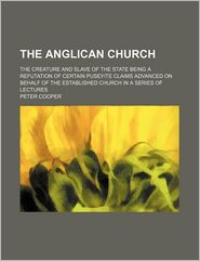 The Anglican Church; The Creature and Slave of the State Being a Refutation of Certain Puseyite Claims Advanced on Behalf of the Established