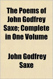 The Poems of John Godfrey Saxe; Complete in One Volume