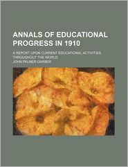 Annals of Educational Progress in 1910; A Report Upon Current Educational Activities Throughout the World