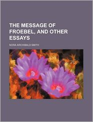 The Message of Froebel, and Other Essays