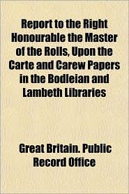 Report to the Right Honourable the Master of the Rolls, Upon the Carte and Carew Papers in the Bodleian and Lambeth Libraries