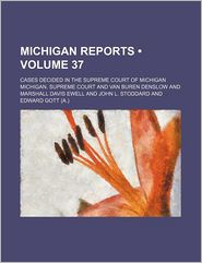 Michigan Reports (Volume 37); Cases Decided in the Supreme Court of Michigan
