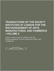 Transactions of the Society, Instituted at London, for the Encouragement of Arts, Manufactures, and Commerce (Volume 4)
