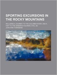 Sporting Excursions in the Rocky Mountains (Volume 1); Including a Journey to the Columbia River, and a Visit to the Sandwich Islands, Chili,