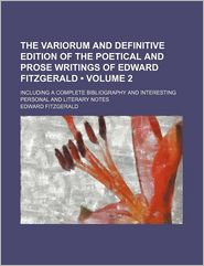 The Variorum and Definitive Edition of the Poetical and Prose Writings of Edward Fitzgerald (Volume 2); Including a Complete Bibliography and