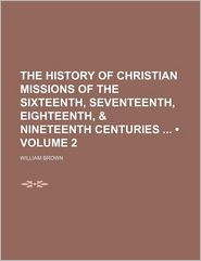 The History of Christian Missions of the Sixteenth, Seventeenth, Eighteenth,