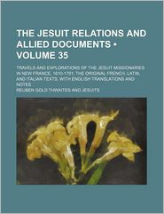 The Jesuit Relations and Allied Documents (Volume 35); Travels and Explorations of the Jesuit Missionaries in New France, 1610-1791; The