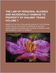 The Law of Personal Injuries and Incidentally Damage to Property by Railway Trains (Volume 1); Based on the Statutes and Decisions of the