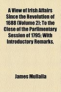 A View of Irish Affairs Since the Revolution of 1688 (Volume 2); To the Close of the Parlimentary Session of 1795; With Introductory Remarks, - Mullalla, James