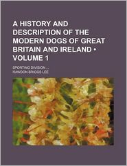 A History and Description of the Modern Dogs of Great Britain and Ireland (Volume 1); Sporting Division