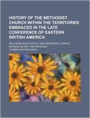 History of the Methodist Church Within the Territories Embraced in the Late Conference of Eastern British America; Including Nova Scotia, New