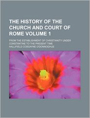 The History of the Church and Court of Rome (Volume 1); From the Establishment of Christianity Under Constantine to the Present Time