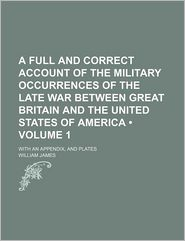 A Full and Correct Account of the Military Occurrences of the Late War Between Great Britain and the United States of America (Volume 1); With