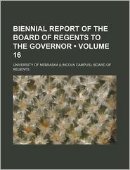 Biennial Report of the Board of Regents to the Governor (Volume 16)
