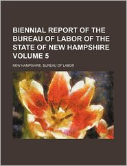 Biennial Report of the Bureau of Labor of the State of New Hampshire (Volume 5)