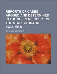 Reports of Cases Argued and Determined in the Supreme Court of the State of Idaho (Volume 6)