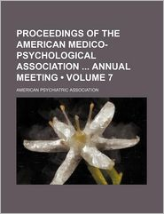 Proceedings of the American Medico-Psychological Association Annual Meeting (Volume 7)