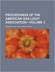 Proceedings of the American Gas Light Association (Volume 3)