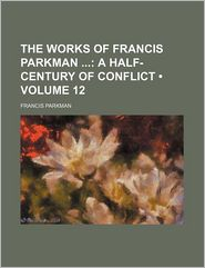 The Works of Francis Parkman (Volume 12)